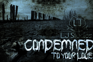 Condemned to your love